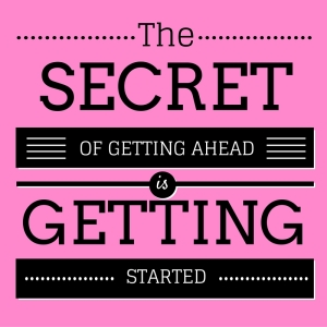 The Secret of getting ahead is getting started.